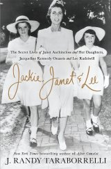 Jackie, Janet & Lee: The Secret Lives of Janet Auchincloss and Her Daughters Jacqueline Kennedy Onassis and Lee Radziwill by J. Randy Taraborrelli