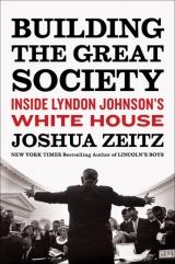 Building the Great Society: Inside Lyndon Johnson's White House by Joshua Zeitz
