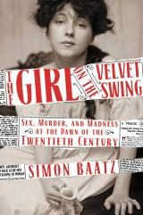 The Girl on the Velvet Swing: Sex, Murder and Madness at the Dawn of the Twentieth Century by Simon Baatz