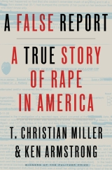 A False Report: A True Story of Rape in America by T. Christian Miller and Ken Armstrong