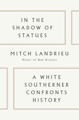 In The Shadow of Statues: A White Southerner Confronts History by Mitch Landrieu