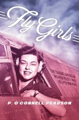 Fly Girls: The Daring American Women Pilots Who Helped Win WWII by P. O'Connell Pearson