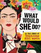 What Would She Do?: 25 True Stories of Trailblazing Rebel Women by Kay Woodward