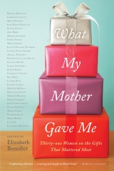 What My Mother Gave Me: Thirty-one Women on the Gifts that Mattered Most edited by Elizabeth Benedict
