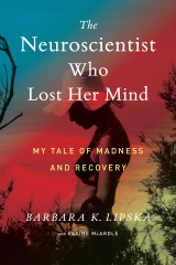 The Neuroscientist Who Lost Her Mind: My Tale of Madness and Recovery by Barbara K. Lipska with Elaine McArdle