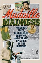 Mudville Madness: Fabulous Feats, Belligerent Behavior, and Erratic Episodes on the Diamond by Jonathan Weeks