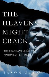 The Heavens Might Crack: The Death and Legacy of Martin Luther King, Jr. by Jason Sokol