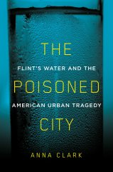 The Poisoned City: Flint's Water and The American Urban Tragedy by Anna Clark