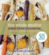 Whole Smiths Good Food Cookbook: Delicious Real Food Recipes to Cook All Year Long by Michelle Smith
