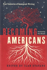 Becoming Americans: Four Centuries of Immigrant Writing edited by Ilan Stavans ; foreword by Pete Hamill